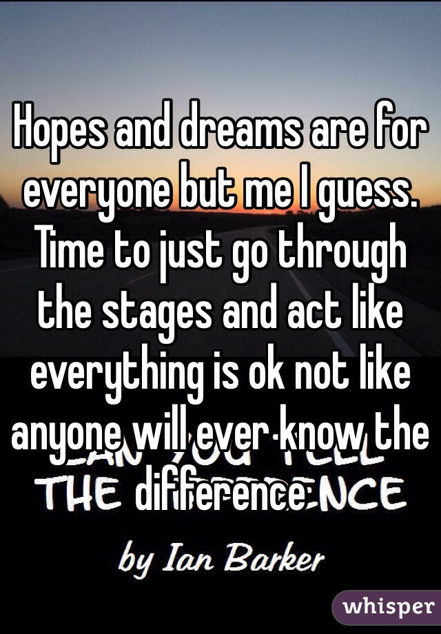 Hopes and dreams are for everyone but me I guess. Time to just go through the stages and act like everything is ok not like anyone will ever know the difference
