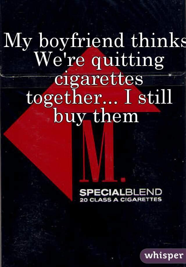 My boyfriend thinks We're quitting cigarettes together... I still buy them