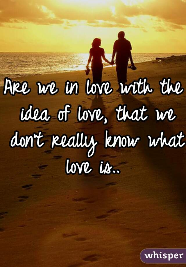 Are we in love with the idea of love, that we don't really know what love is..