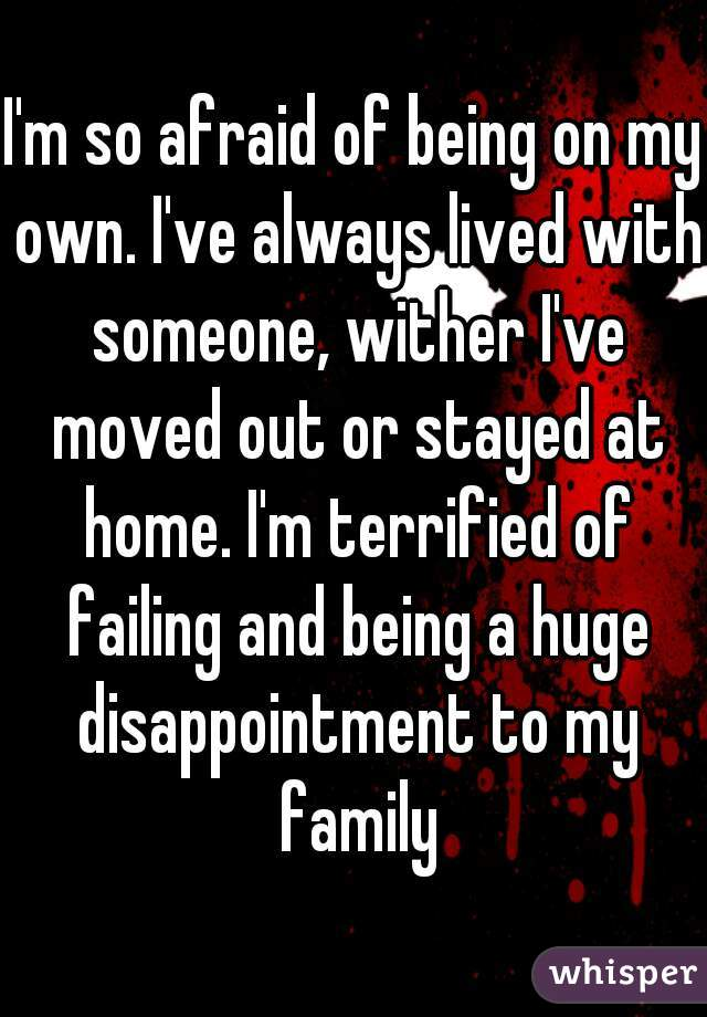 I'm so afraid of being on my own. I've always lived with someone, wither I've moved out or stayed at home. I'm terrified of failing and being a huge disappointment to my family