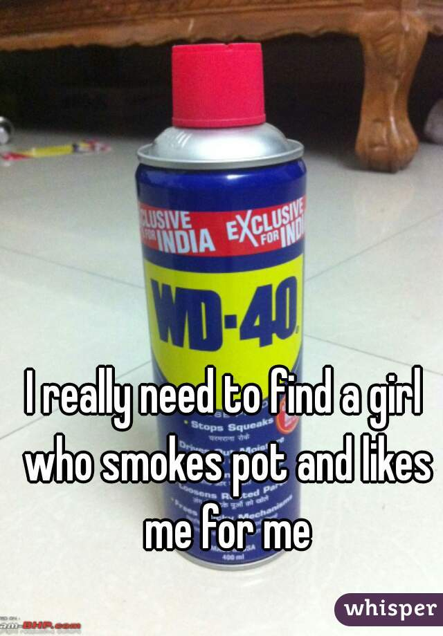 I really need to find a girl who smokes pot and likes me for me