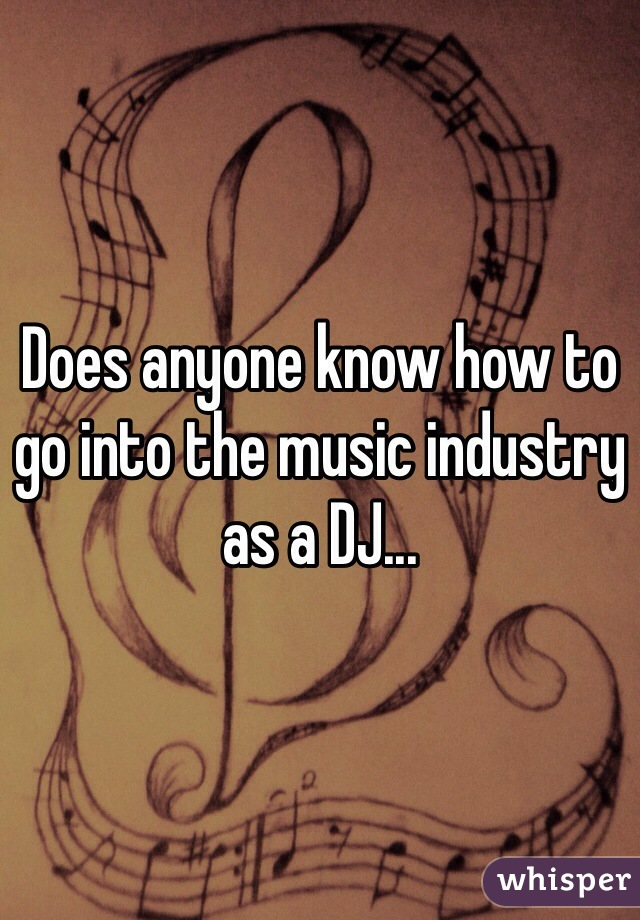 Does anyone know how to go into the music industry as a DJ...