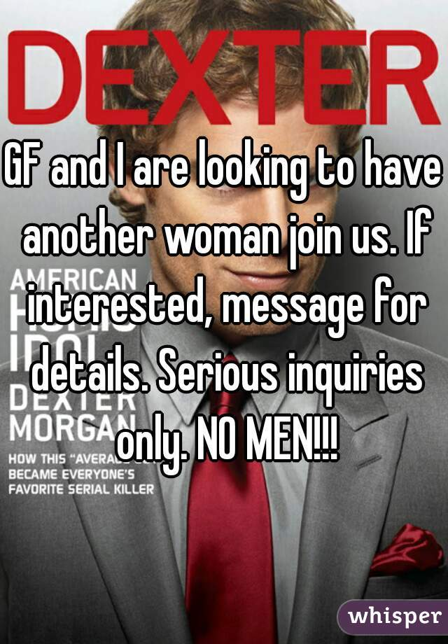 GF and I are looking to have another woman join us. If interested, message for details. Serious inquiries only. NO MEN!!!