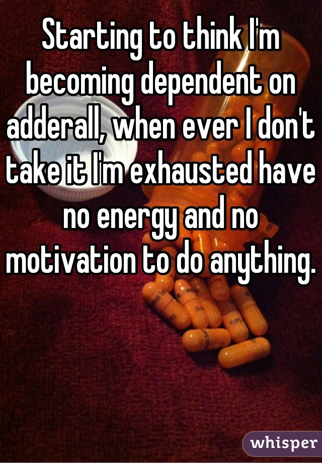 Starting to think I'm becoming dependent on adderall, when ever I don't take it I'm exhausted have no energy and no motivation to do anything.