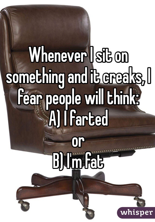 Whenever I sit on something and it creaks, I fear people will think:  A) I farted  or  B) I'm fat