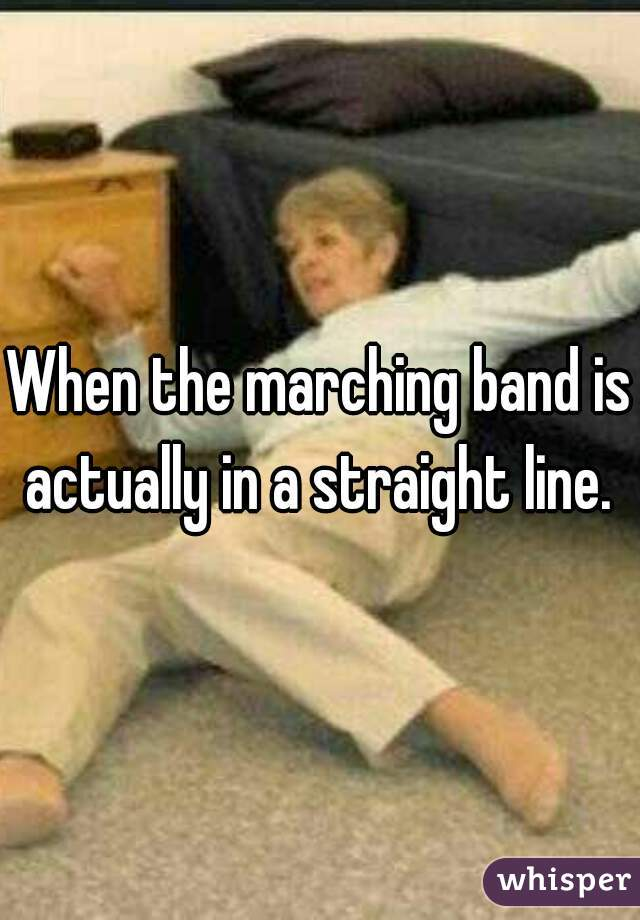 When the marching band is actually in a straight line.