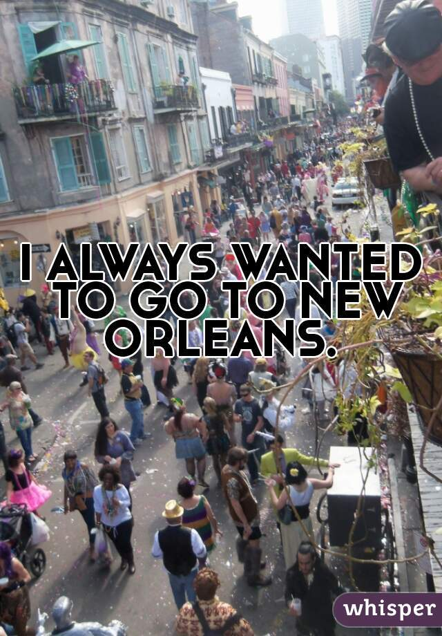 I ALWAYS WANTED TO GO TO NEW ORLEANS.