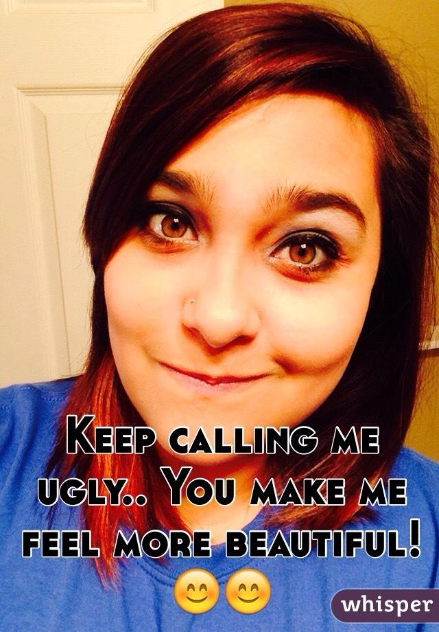 Keep calling me ugly.. You make me feel more beautiful! 😊😊