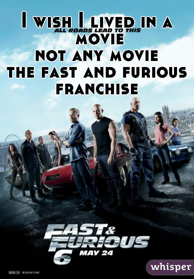 I wish I lived in a movie not any movie the fast and furious franchise