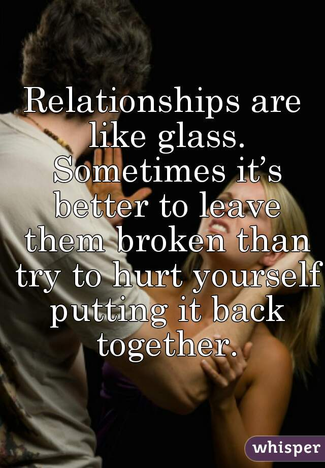 Relationships are like glass. Sometimes it's better to leave them broken than try to hurt yourself putting it back together.
