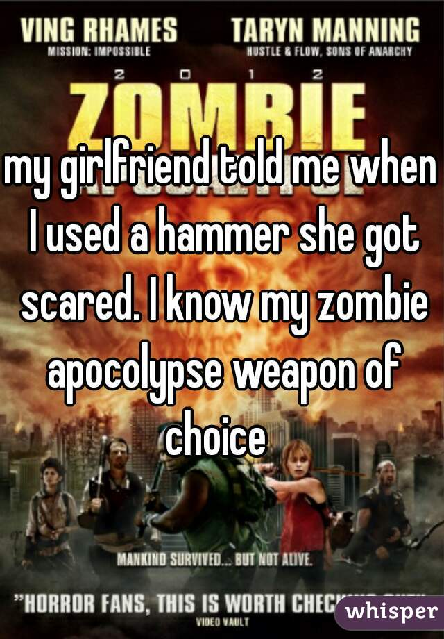 my girlfriend told me when I used a hammer she got scared. I know my zombie apocolypse weapon of choice
