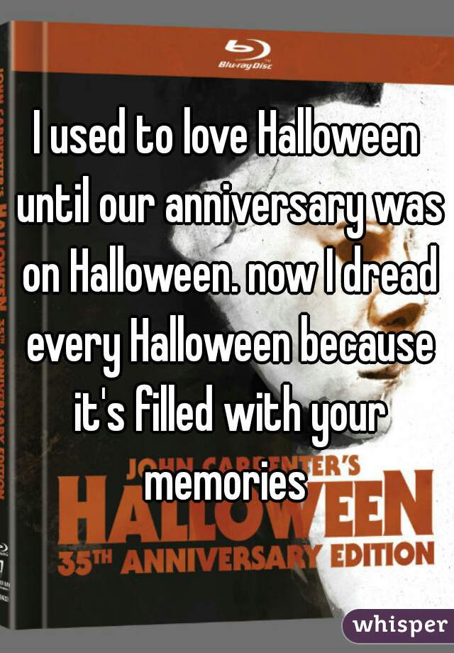 I used to love Halloween until our anniversary was on Halloween. now I dread every Halloween because it's filled with your memories