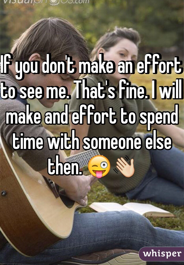If you don't make an effort to see me. That's fine. I will make and effort to spend time with someone else then. 😜👋