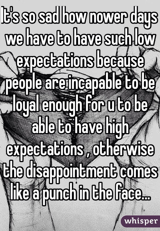 It's so sad how nower days we have to have such low expectations because people are incapable to be loyal enough for u to be able to have high expectations , otherwise the disappointment comes like a punch in the face...