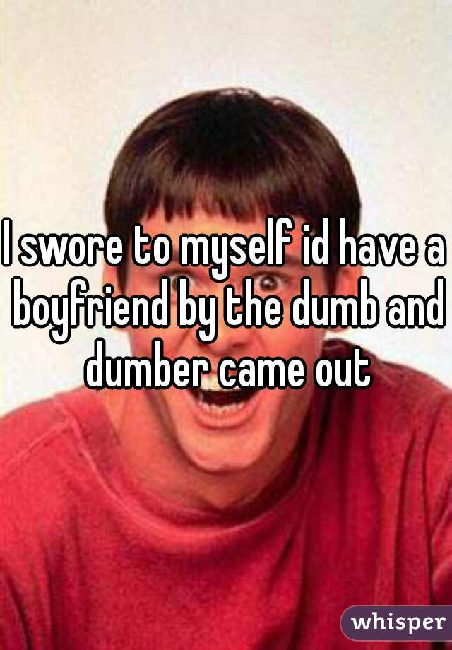 I swore to myself id have a boyfriend by the dumb and dumber came out