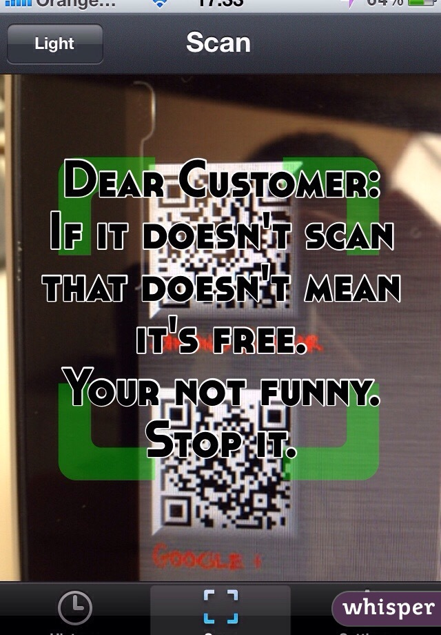 Dear Customer: If it doesn't scan that doesn't mean it's free.  Your not funny. Stop it.
