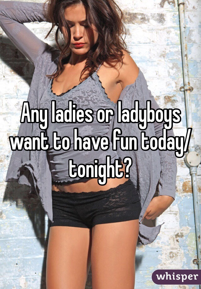 Any ladies or ladyboys want to have fun today/tonight?