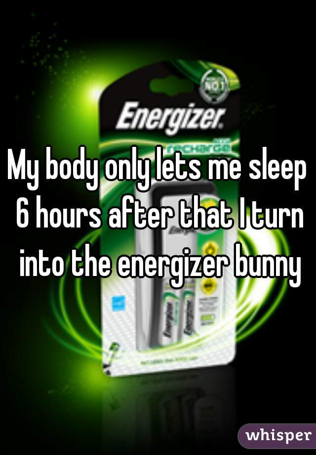 My body only lets me sleep 6 hours after that I turn into the energizer bunny