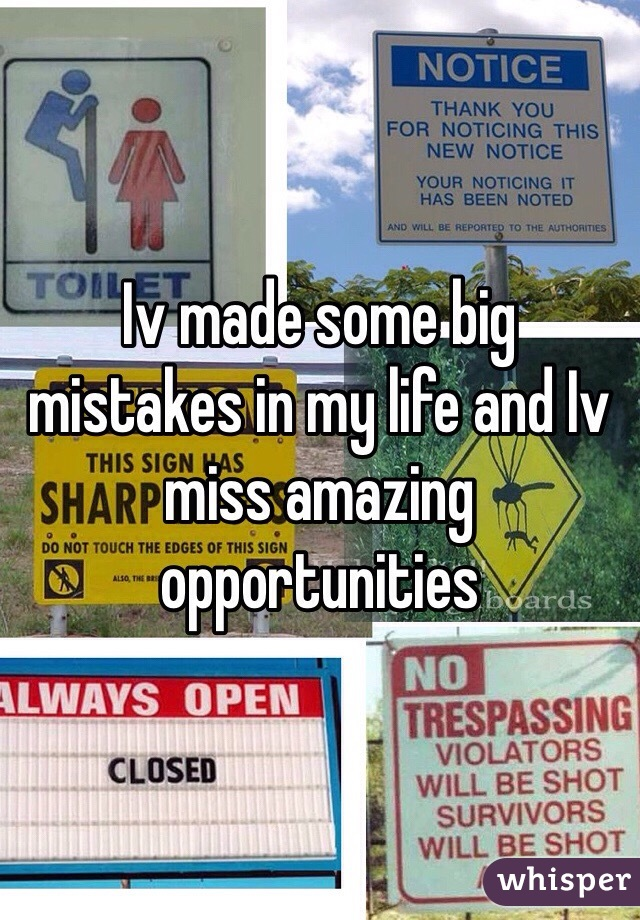 Iv made some big mistakes in my life and Iv miss amazing opportunities