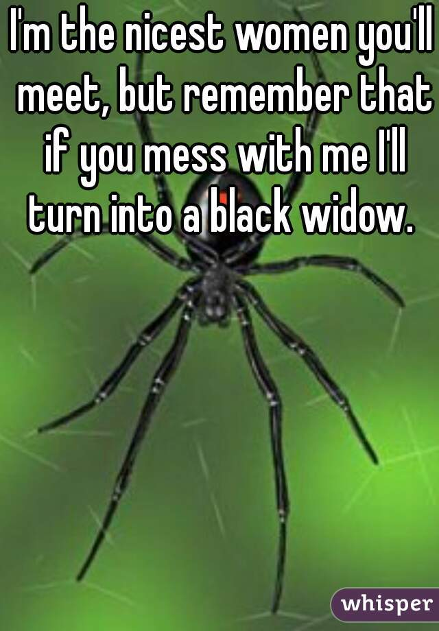 I'm the nicest women you'll meet, but remember that if you mess with me I'll turn into a black widow.