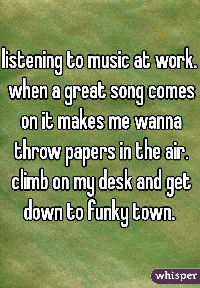 listening to music at work. when a great song comes on it makes me wanna throw papers in the air. climb on my desk and get down to funky town.