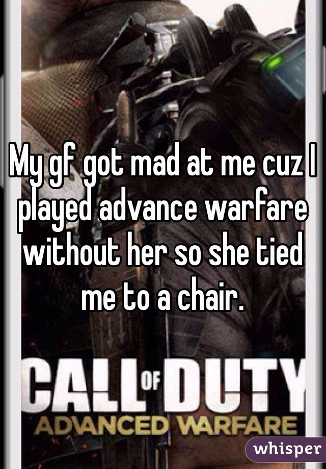 My gf got mad at me cuz I played advance warfare without her so she tied me to a chair.