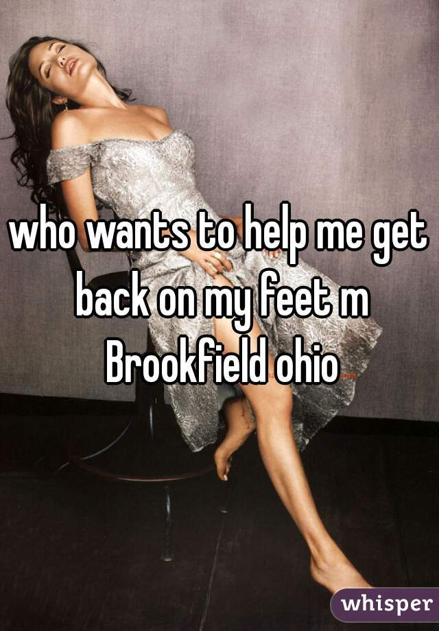 who wants to help me get back on my feet m Brookfield ohio