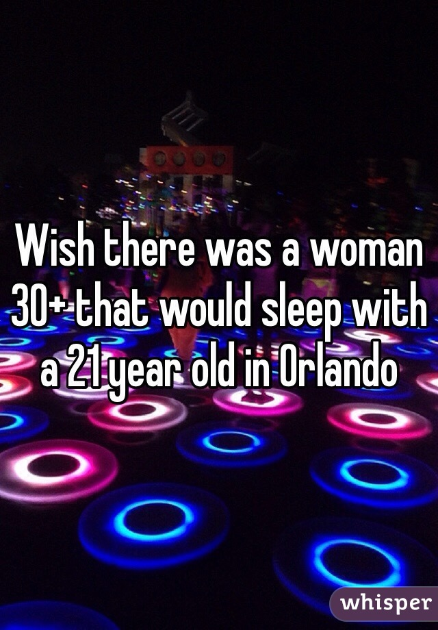 Wish there was a woman 30+ that would sleep with a 21 year old in Orlando