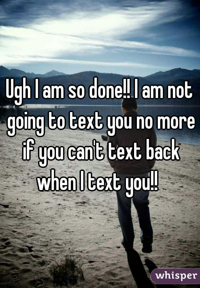 Ugh I am so done!! I am not going to text you no more if you can't text back when I text you!!