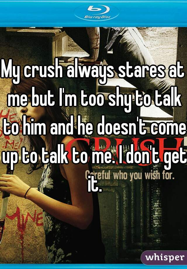 My crush always stares at me but I'm too shy to talk to him and he doesn't come up to talk to me. I don't get it.