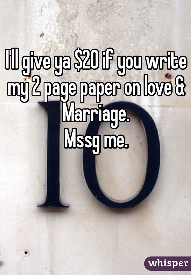 I'll give ya $20 if you write my 2 page paper on love & Marriage.  Mssg me.