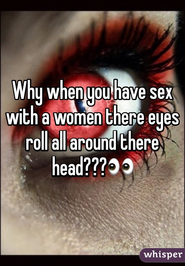 Why when you have sex with a women there eyes roll all around there head???👀