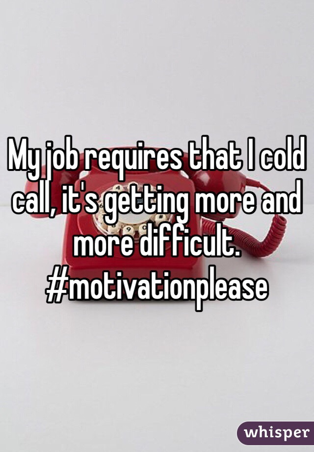 My job requires that I cold call, it's getting more and more difficult.   #motivationplease