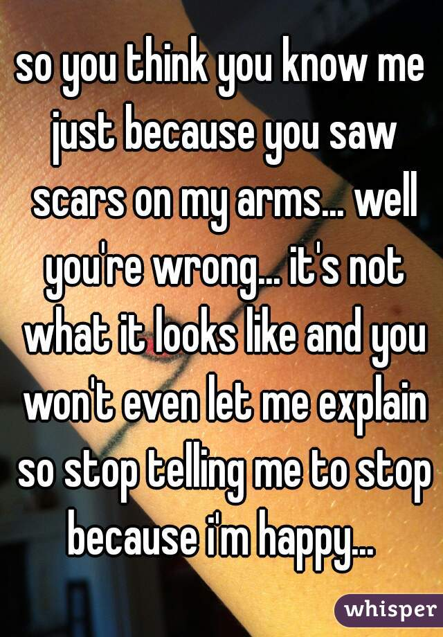 so you think you know me just because you saw scars on my arms... well you're wrong... it's not what it looks like and you won't even let me explain so stop telling me to stop because i'm happy...