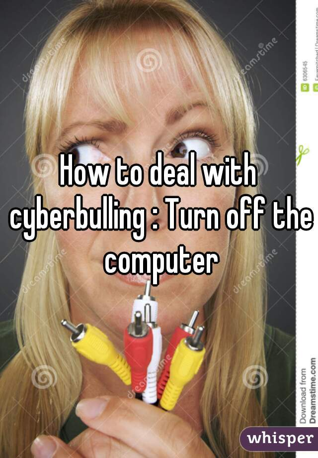 How to deal with cyberbulling : Turn off the computer