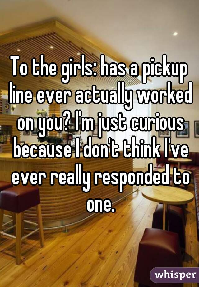 To the girls: has a pickup line ever actually worked on you? I'm just curious because I don't think I've ever really responded to one.