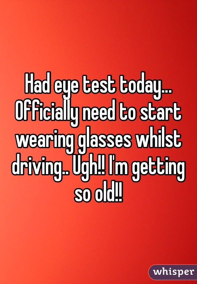 Had eye test today... Officially need to start wearing glasses whilst driving.. Ugh!! I'm getting so old!!