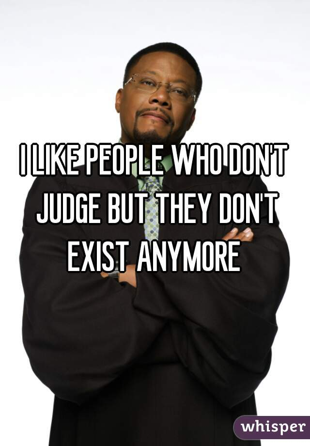 I LIKE PEOPLE WHO DON'T JUDGE BUT THEY DON'T EXIST ANYMORE
