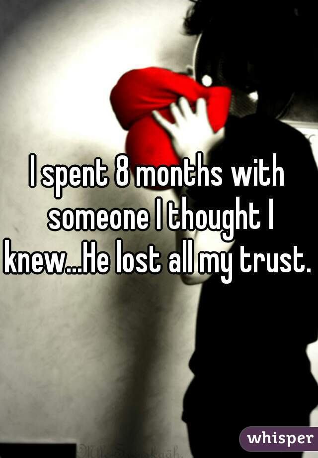 I spent 8 months with someone I thought I knew...He lost all my trust.