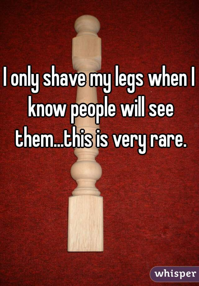I only shave my legs when I know people will see them...this is very rare.