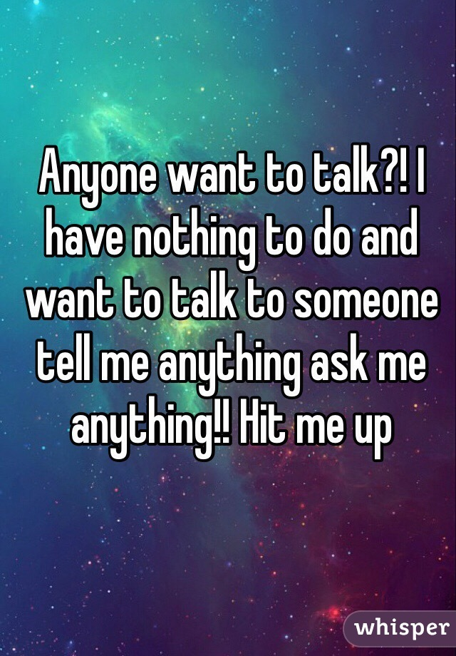 Anyone want to talk?! I have nothing to do and want to talk to someone tell me anything ask me anything!! Hit me up
