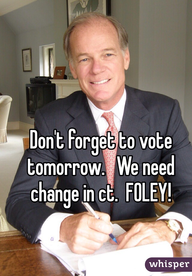 Don't forget to vote tomorrow.   We need change in ct.  FOLEY!