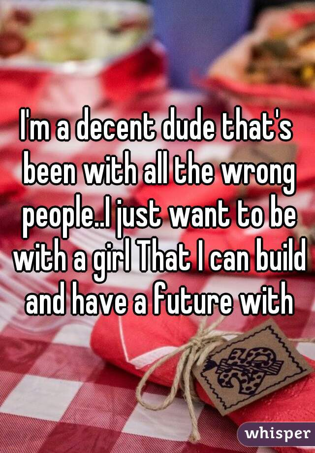 I'm a decent dude that's been with all the wrong people..I just want to be with a girl That I can build and have a future with