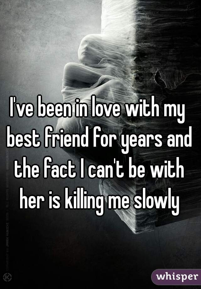I've been in love with my best friend for years and the fact I can't be with her is killing me slowly