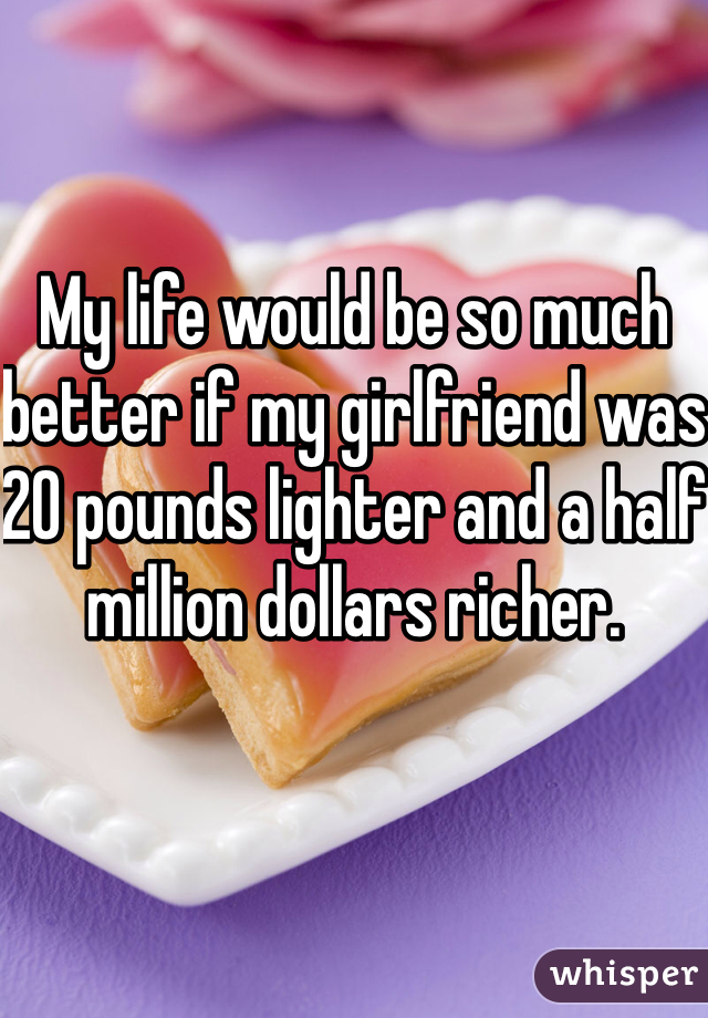 My life would be so much better if my girlfriend was 20 pounds lighter and a half million dollars richer.