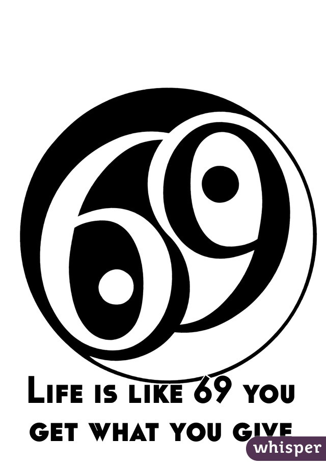Life is like 69 you get what you give