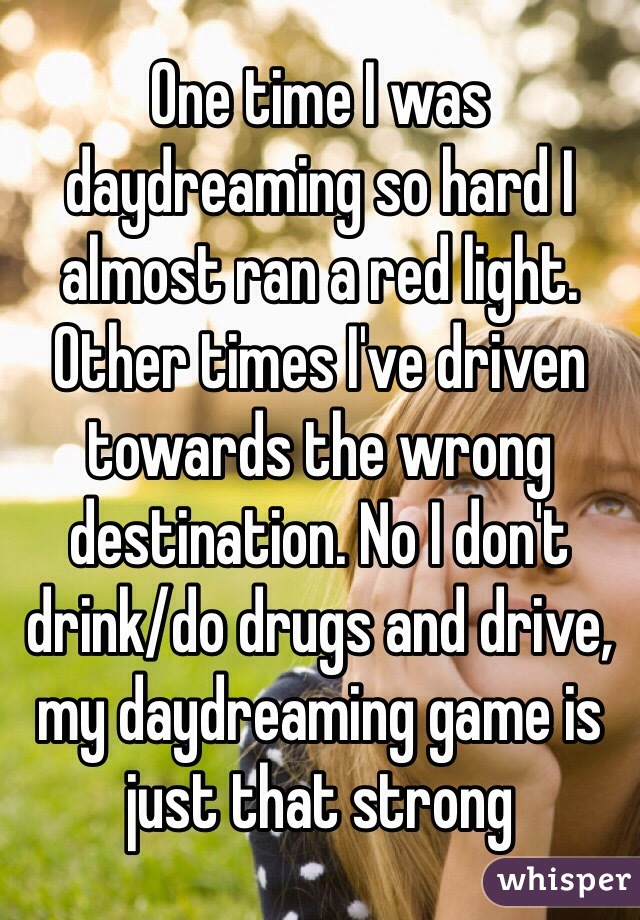 One time I was daydreaming so hard I almost ran a red light. Other times I've driven towards the wrong destination. No I don't drink/do drugs and drive, my daydreaming game is just that strong