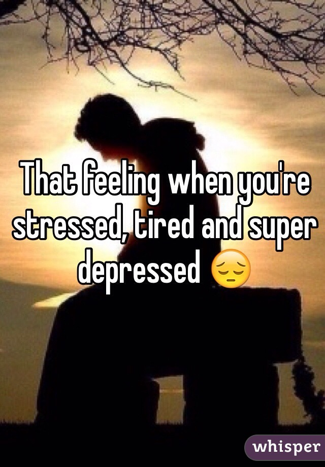That feeling when you're stressed, tired and super depressed 😔