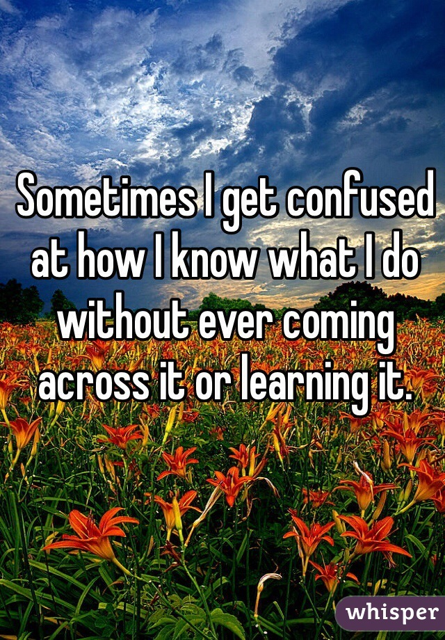 Sometimes I get confused at how I know what I do without ever coming across it or learning it.