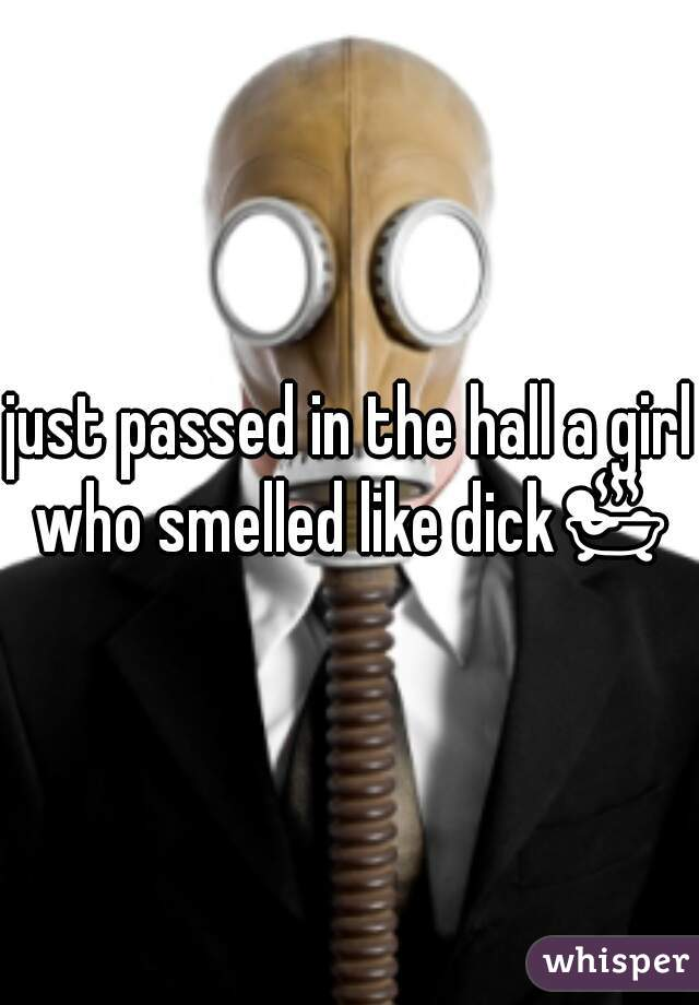 just passed in the hall a girl who smelled like dick🛀